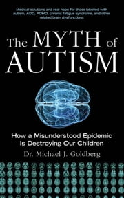 The Myth of Autism - How a Misunderstood Epidemic Is Destroying Our Children ebook by Michael Goldberg,Elyse Goldberg