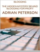 Blogging: The Hidden Mystery Behind Blogging for Profit ebook by Adrian Peterson