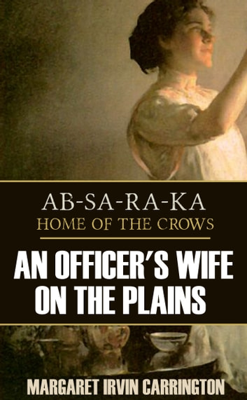 AB-SA-RA-KA: Home of the Crows (an Officer's Wife on the Plains) ebook by Margaret Irvin Carrington