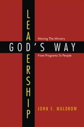 LEADERSHIP: GOD'S WAY - Moving The Ministry From Programs To People ebook by John E. Muldrow