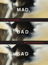 Mad, Bad, and Sad: A History of Women and the Mind Doctors ebook by Lisa Appignanesi