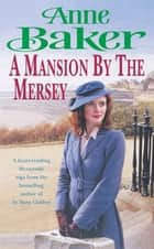 A Mansion by the Mersey - Sometimes the past can't be forgotten… ebook by Anne Baker