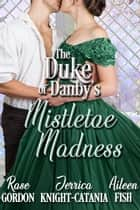 The Duke of Danby's Mistletoe Madness ebook by Jerrica Knight-Catania, Rose Gordon, Aileen Fish