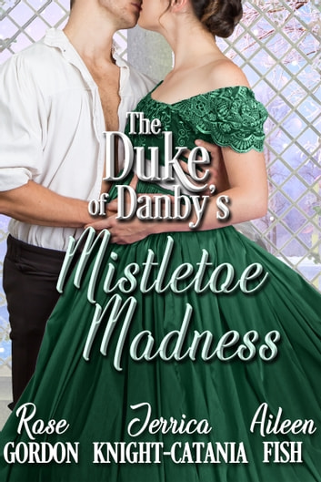 The Duke of Danby's Mistletoe Madness ebook by Jerrica Knight-Catania,Rose Gordon,Aileen Fish