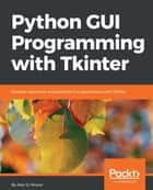 Python GUI Programming with Tkinter - Develop responsive and powerful GUI applications with Tkinter 電子書 by Alan D. Moore