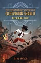 The Kidnap Plot (The Extraordinary Journeys of Clockwork Charlie) e-bog by Dave Butler