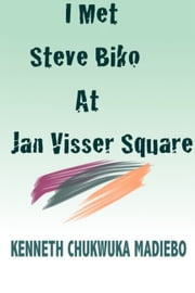 I Met Steve Biko at Jan Visser Square ebook by Kenneth Madiebo