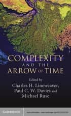 Complexity and the Arrow of Time ebook by Charles H. Lineweaver, Paul C. W. Davies, Michael Ruse