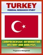 Turkey: Federal Research Study and Country Profile with Comprehensive Information, History, and Analysis - Politics, Economy, Military - Istanbul, Ataturk, Islamists, Armenian Genocide ebook by Progressive Management