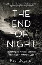 The End of Night: Searching for Natural Darkness in an Age of Artificial Light ebook by Paul Bogard