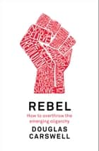 Rebel - How to Overthrow the Emerging Oligarchy ebook by Douglas Carswell