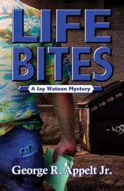 Life Bites A Jay Watson Mystery ebook by George R. Appelt Jr