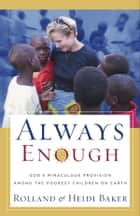 Always Enough - God's Miraculous Provision among the Poorest Children on Earth ebook by Rolland Baker, Heidi Baker