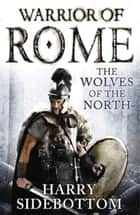 Wolves of the North - Warrior of Rome: Book 5 ebook by Harry Sidebottom