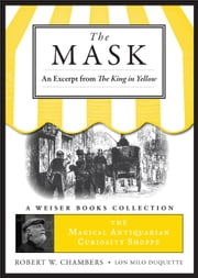 The Mask: An Excerpt from the King in Yellow - The Magical Antiquarian Curiosity Shoppe, A Weiser Books Collection ebook by Chambers, Robert W.,DuQuette, Lon Milo