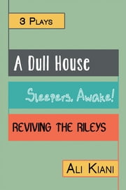 3 Plays - A Dull House; Sleepers, Awake!; Reviving The Rileys ebook by Ali Kiani