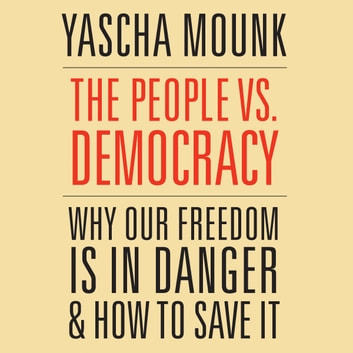 People vs. Democracy, The - Why Our Freedom Is in Danger and How to Save It audiobook by Yascha Mounk
