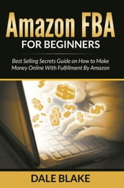 Amazon FBA For Beginners - Best Selling Secrets Guide on How to Make Money Online With Fulfillment By Amazon ebook by Dale Blake