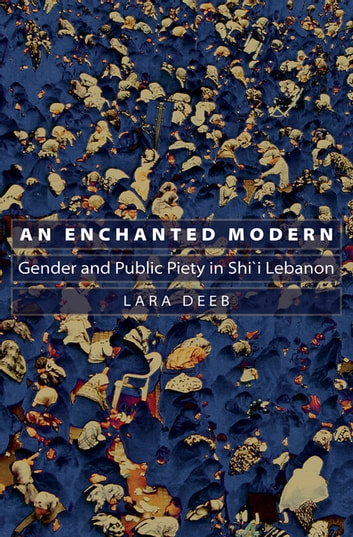 An Enchanted Modern - Gender and Public Piety in Shi'i Lebanon ebook by Lara Deeb