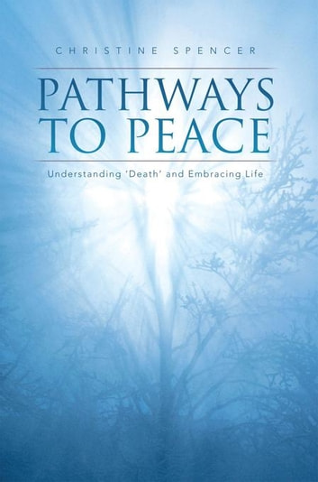 Pathways to Peace - Understanding 'Death' and Embracing Life ebook by Christine Spencer,Lindsey Whiting,Trent McCarthy