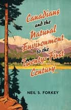 Canadians and the Natural Environment to the Twenty-First Century ebook door Neil S Forkey