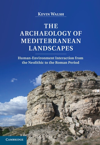 The Archaeology of Mediterranean Landscapes - Human-Environment Interaction from the Neolithic to the Roman Period ebook by Kevin Walsh
