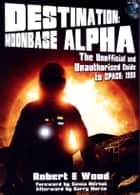 Destination: Moonbase Alpha - The Unofficial and Unauthorised Guide to Space 1999 ebook by Robert E Wood
