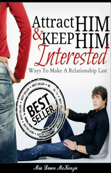 Attract Him & Keep Him Interested In You: Ways To Make A Relationship Last ebook by Mia Mckenzie