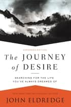The Journey of Desire - Searching for the Life You've Always Dreamed Of ebook by John Eldredge