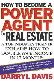 How To Become a Power Agent in Real Estate: A Top Industry Trainer Explains How to Double Your Income in 12 Months ebook by Davis, Darryl