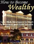 How to Become Wealthy: Low Risk Strategies to Start a Business and Build Wealth ebook by Charles G. Spender