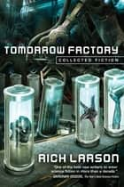 Tomorrow Factory - Collected Fiction ebook by Rich Larson
