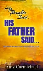 His Thoughts Said…His Father Said… - Real-World Answers to the Hard Questions of Life ebook by Amy  Carmichael
