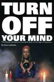 Turn Off Your Mind: The Mystic Sixties and the Dark Side of the Age of Aquarius ebook by Lachman, Gary