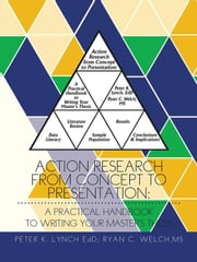 Action Research from Concept to Presentation: a Practical Handbook to Writing Your Master's Thesis ebook by Peter K. Lynch, Ryan C. Welch