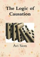 The Logic of Causation ebook by Avi Sion