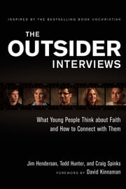 The Outsider Interviews - What Young People Think about Faith and How to Connect with Them ebook by Jim Henderson,Todd Hunter,Craig Spinks,David Kinnaman