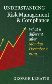 Understanding Risk Management and Compliance, What is different after Monday, December 2, 2013 ebook by George Lekatis