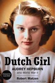 Dutch Girl - Audrey Hepburn and World War II eBook by Robert Matzen, Luca Dotti