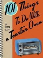 101 Things To Do With a Toaster Oven ebook by Donna Kelly