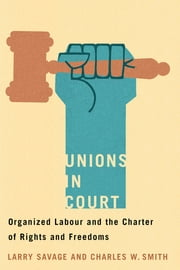 Unions in Court - Organized Labour and the Charter of Rights and Freedoms ebook by Charles W. Smith, Larry Savage