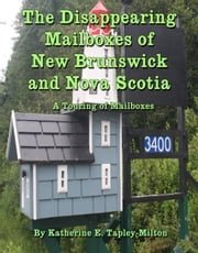 The Disappearing Mailboxes of New Brunswick and Nova Scotia ebook by Katherine E. Tapley-Milton