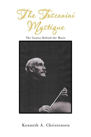 The Toscanini Mystique - The Genius Behind the Music ebook by Kenneth A. Christensen