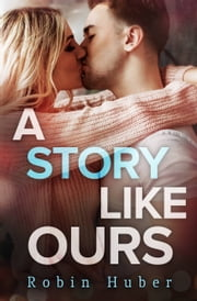 A Story Like Ours - A breathtaking romance about first love and second chances ebook by Robin Huber