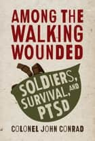 Among the Walking Wounded - Soldiers, Survival, and PTSD ebook by Colonel John Conrad
