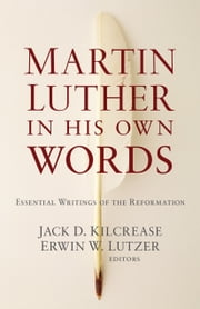 Martin Luther in His Own Words - Essential Writings of the Reformation ebook by Jack D. Kilcrease,Erwin W. Lutzer
