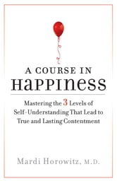 A Course in Happiness - Mastering the 3 Levels of Self-Understanding That Lead to True and Lasting Conte ntment ebook by Mardi Horowitz, M.D.
