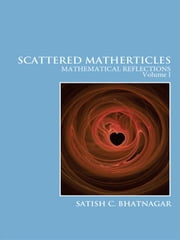 Scattered Matherticles: Mathematical Reflections Volume I ebook by Bhatnagar, Satish C.