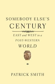 Somebody Else's Century - East and West in a Post-Western World ebook by Patrick Smith