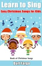 Learn to Sing: Easy Christmas Songs for Kids ebook by Burl Fargo